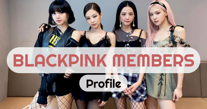 BLANKPINK Members Profile: The Popular K-Pop Girl Group