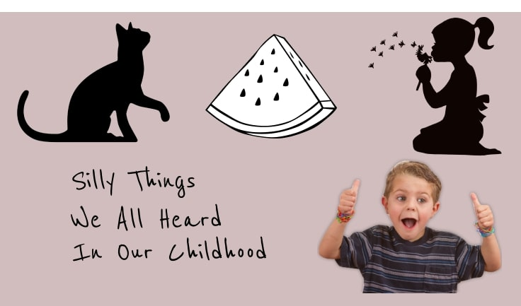 Silly Things we all heard in our Childhood